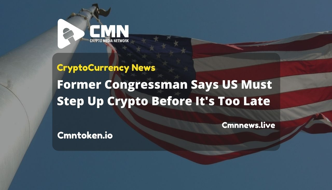 Former Congressman Says US Must Step Up Crypto Before It's Too Late